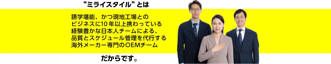 ミライスタイルとは、語学堪能、かつ現地工場とのビジネスに10年以上関わっている経験豊かな日本人チームによる、品質とスケジュール管理を代行する海外メーカー専門のOEMチームだからです。
