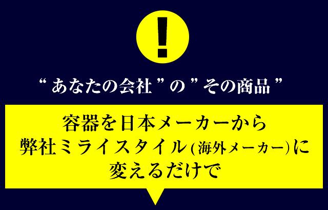 あなたの会社のその商品、容器を日本メーカーから弊社ミライスタイル(海外メーカー)に変えるだけで、