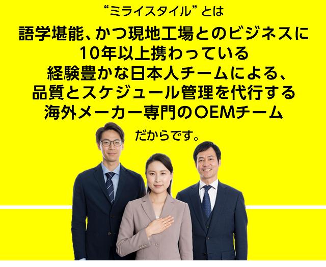 ライスタイルとは、語学堪能、かつ現地工場とのビジネスに10年以上関わっている経験豊かな日本人チームによる、品質とスケジュール管理を代行する海外メーカー専門のOEMチームだからです。